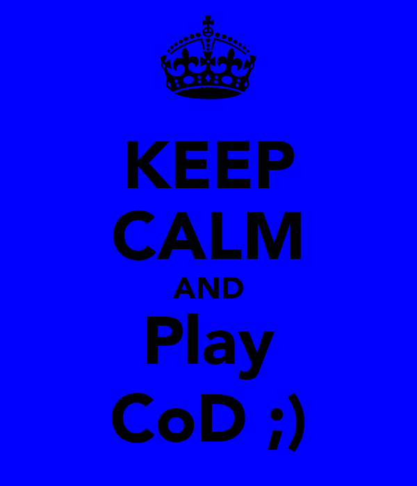 KEEP CALM AND Play CoD ;)