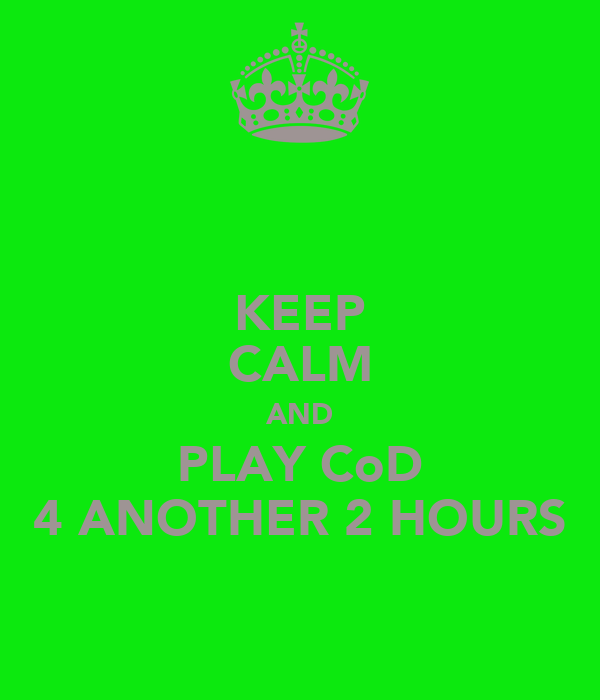 KEEP CALM AND PLAY CoD 4 ANOTHER 2 HOURS