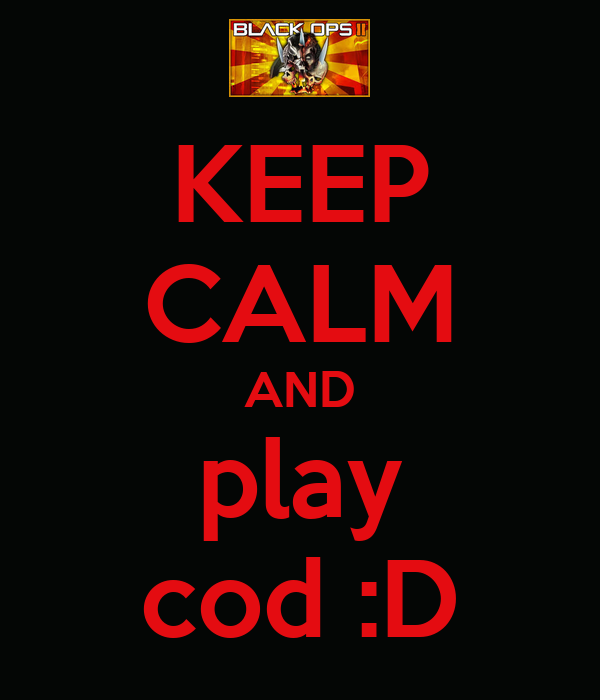 KEEP CALM AND play cod :D