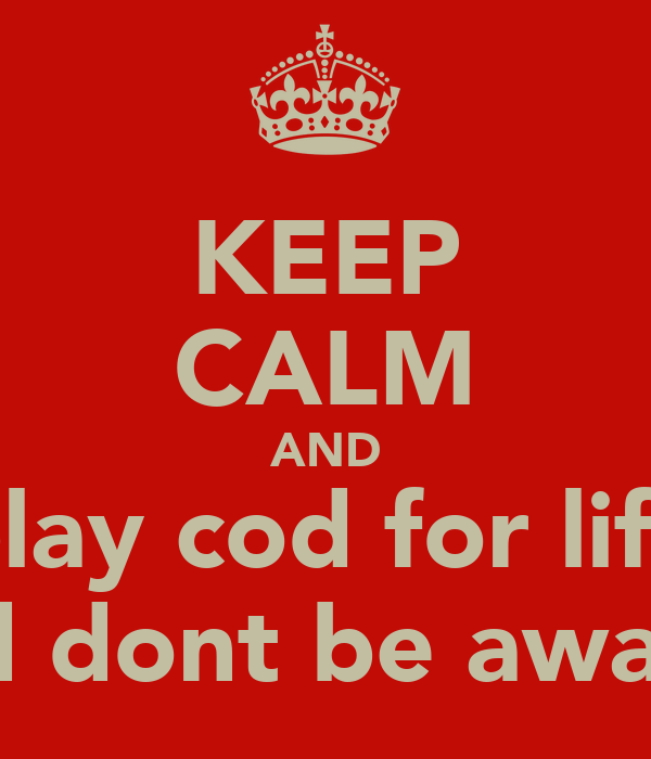 KEEP CALM AND play cod for life and dont be awaste