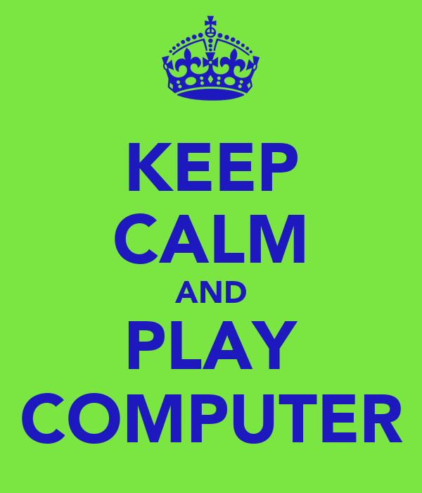 KEEP CALM AND PLAY COMPUTER