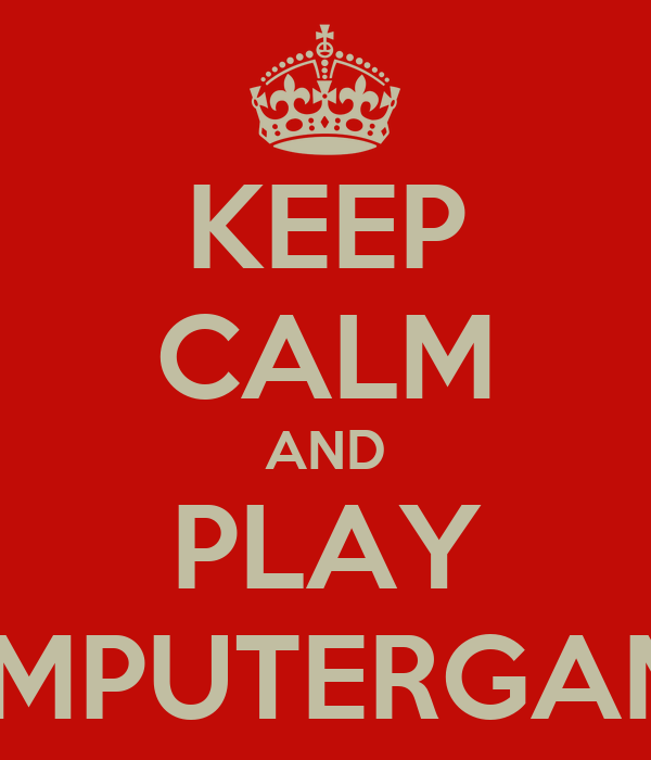 KEEP CALM AND PLAY COMPUTERGAMES