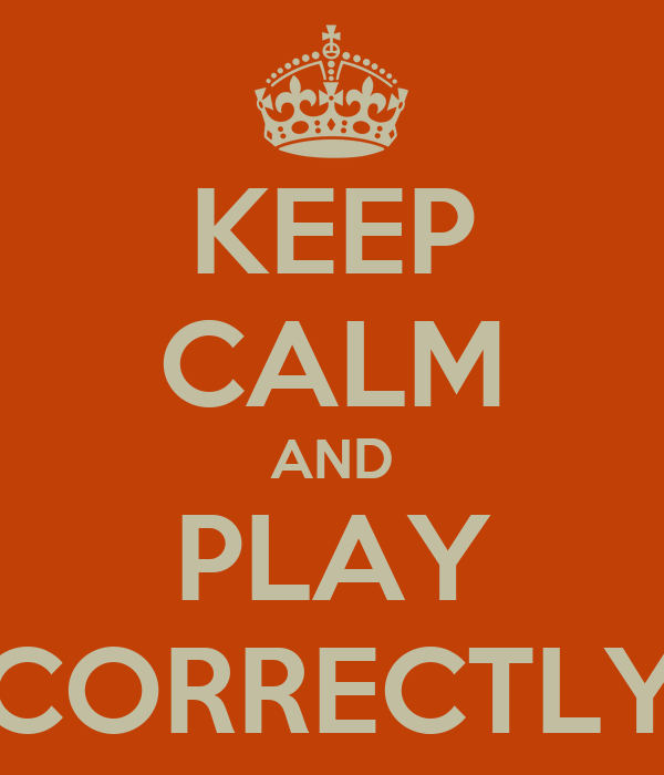KEEP CALM AND PLAY CORRECTLY