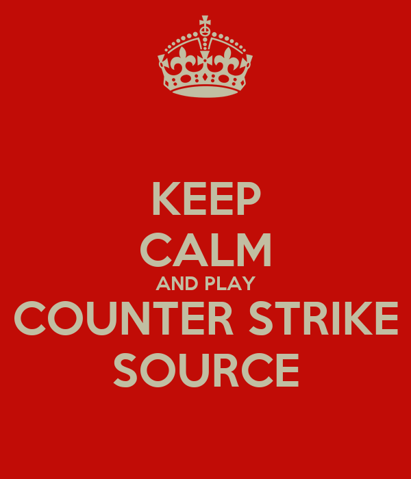 KEEP CALM AND PLAY COUNTER STRIKE SOURCE