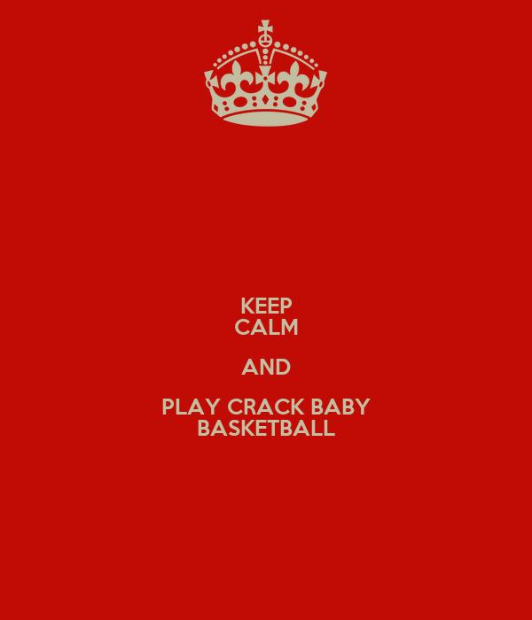 KEEP CALM AND PLAY CRACK BABY BASKETBALL