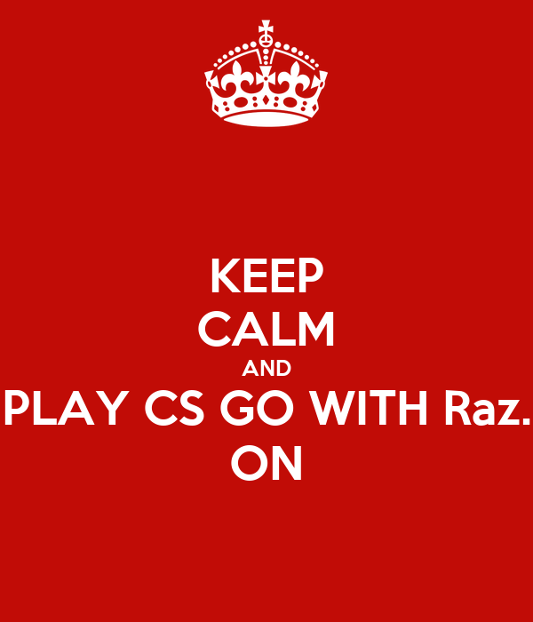KEEP CALM AND PLAY CS GO WITH Raz. ON