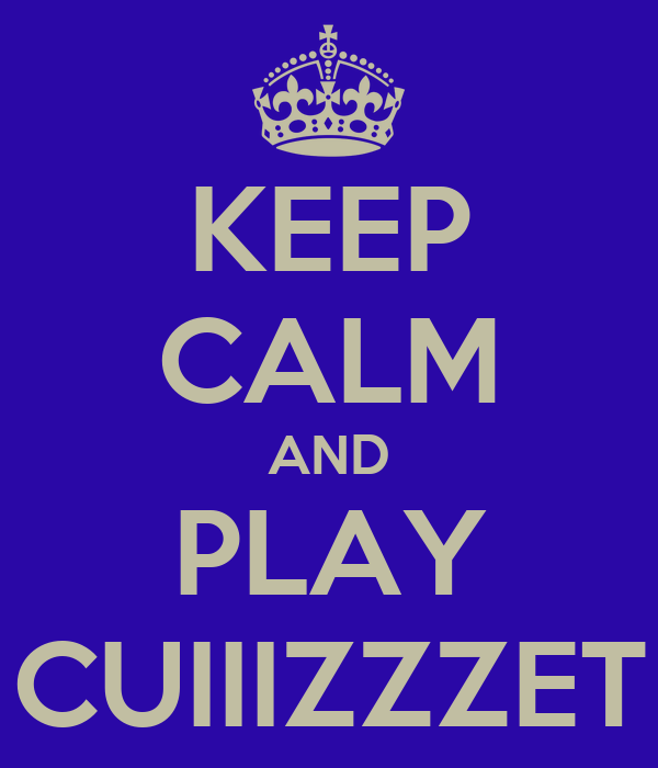 KEEP CALM AND PLAY CUIIIZZZET