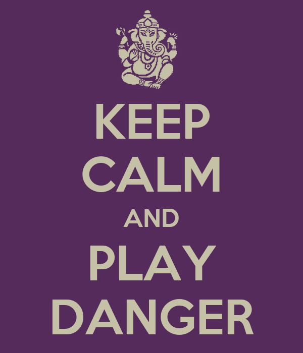 KEEP CALM AND PLAY DANGER