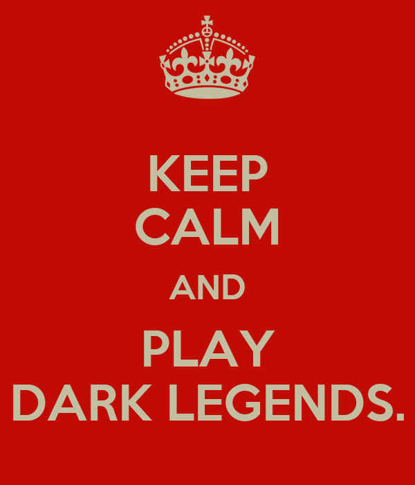 KEEP CALM AND PLAY DARK LEGENDS.