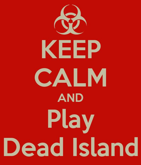 KEEP CALM AND Play Dead Island