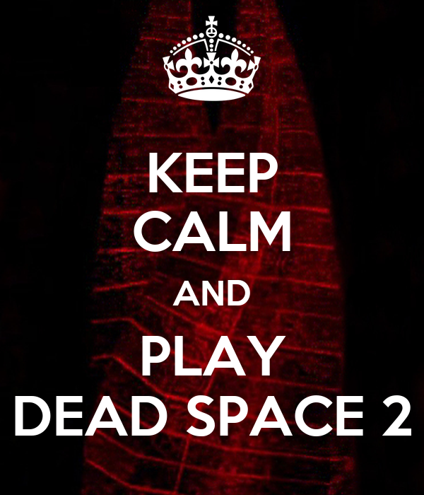 KEEP CALM AND PLAY DEAD SPACE 2