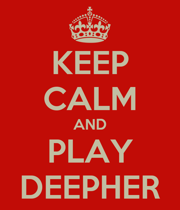 KEEP CALM AND PLAY DEEPHER
