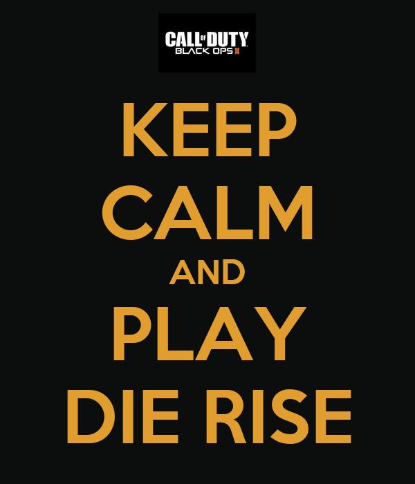 KEEP CALM AND PLAY DIE RISE