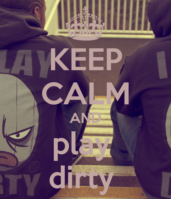 KEEP CALM AND play  dirty