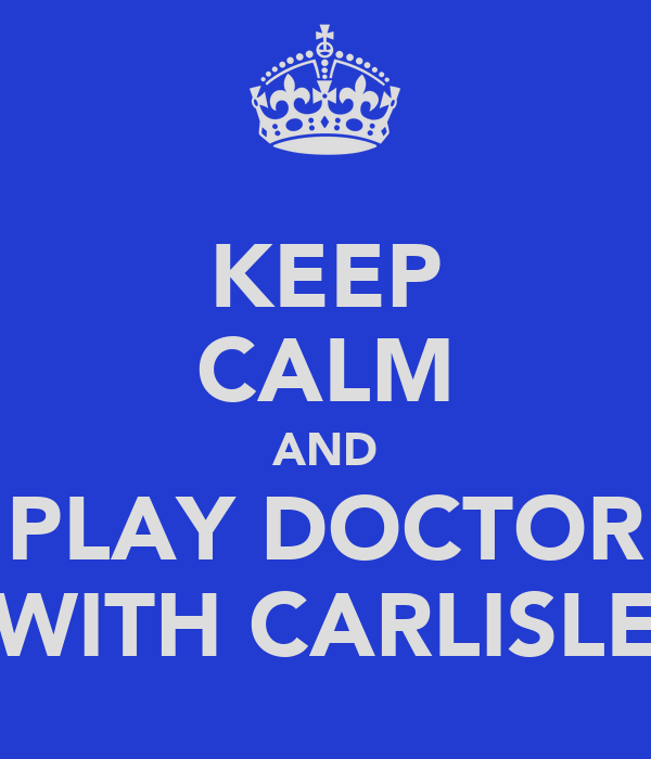 KEEP CALM AND PLAY DOCTOR WITH CARLISLE