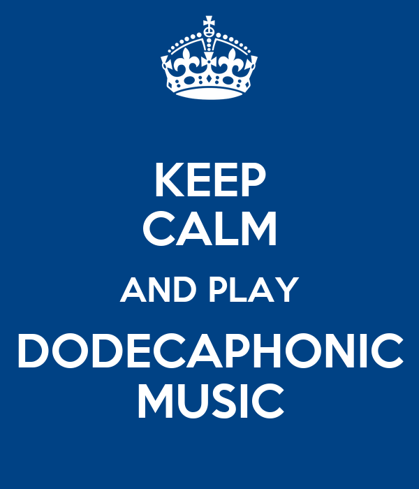 KEEP CALM AND PLAY DODECAPHONIC MUSIC