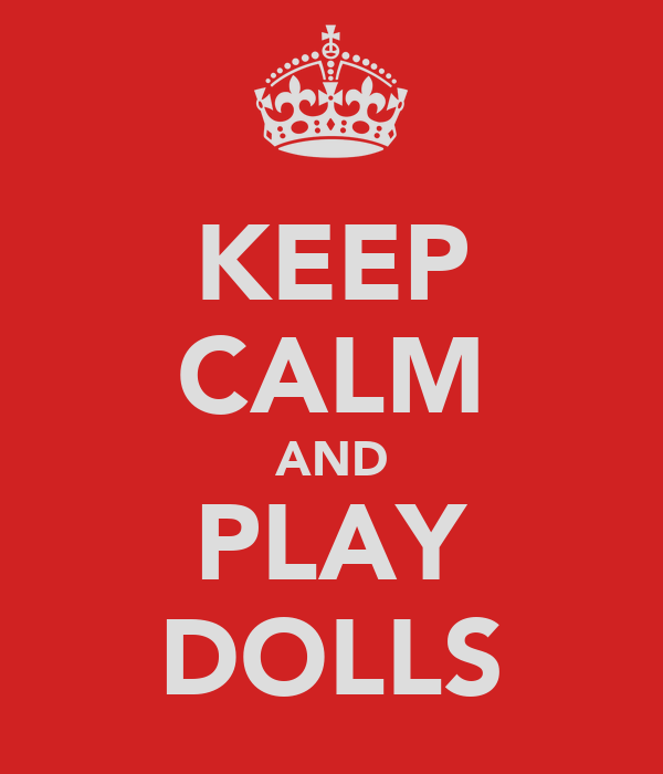 KEEP CALM AND PLAY DOLLS