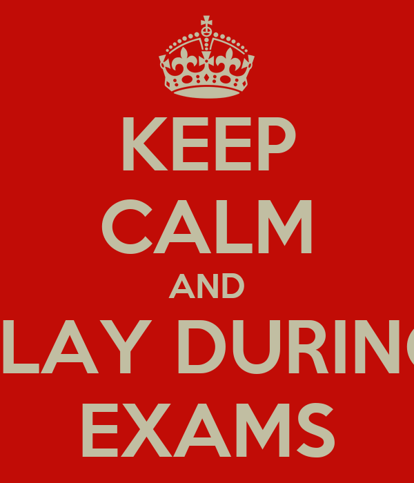 KEEP CALM AND PLAY DURING EXAMS