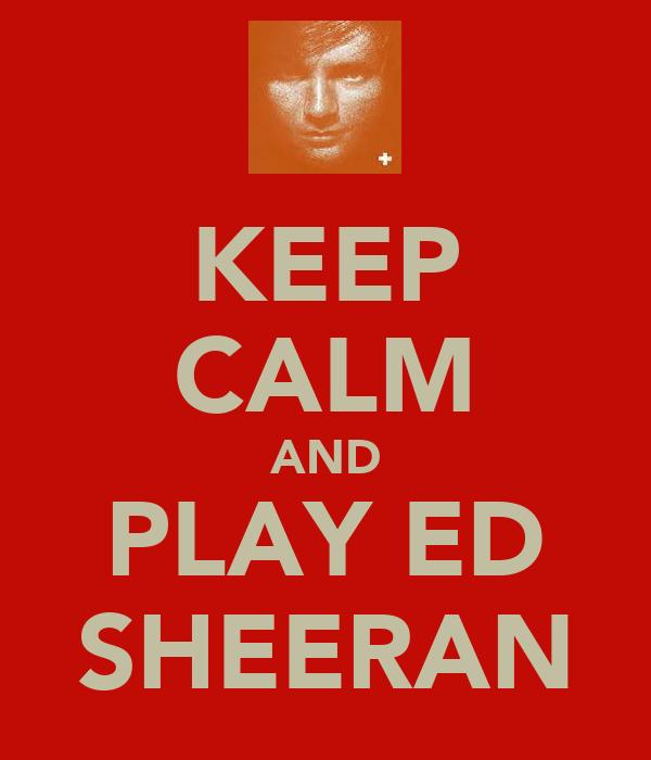 KEEP CALM AND PLAY ED SHEERAN