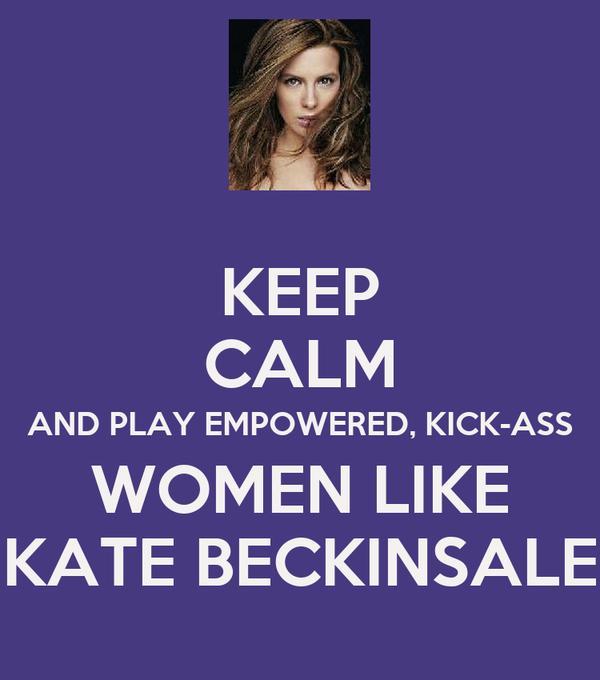 KEEP CALM AND PLAY EMPOWERED, KICK-ASS WOMEN LIKE KATE BECKINSALE