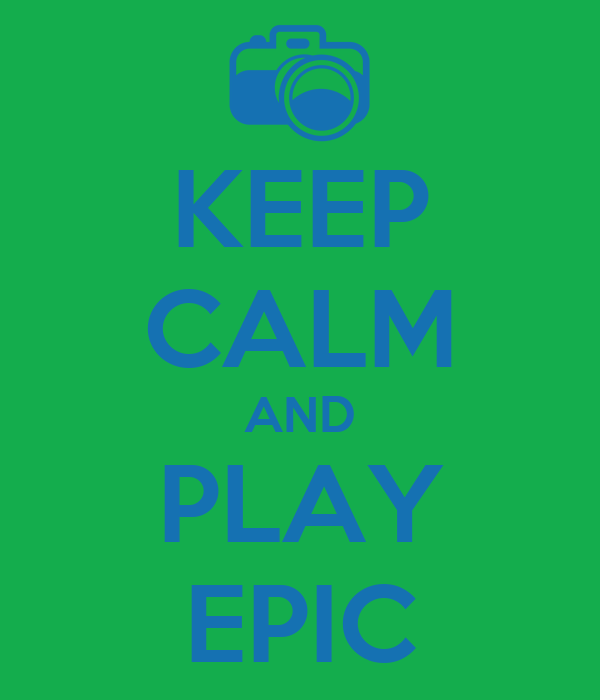 KEEP CALM AND PLAY EPIC