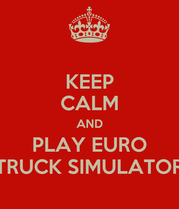 KEEP CALM AND PLAY EURO TRUCK SIMULATOR
