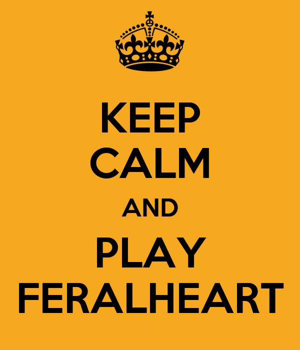 KEEP CALM AND PLAY FERALHEART