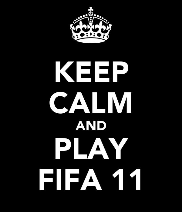KEEP CALM AND PLAY FIFA 11