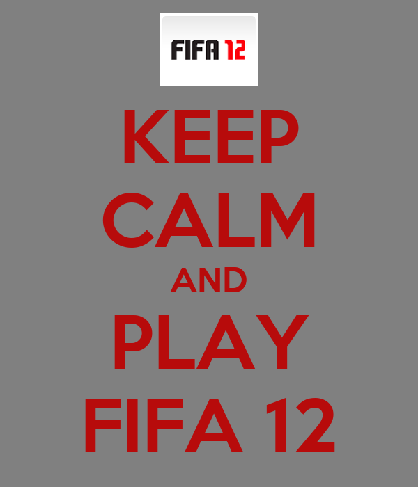 KEEP CALM AND PLAY FIFA 12