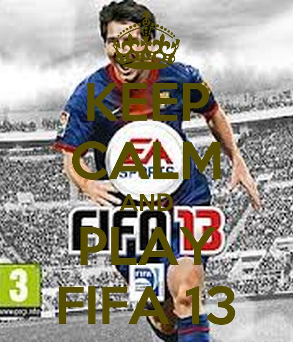 KEEP CALM AND PLAY FIFA 13