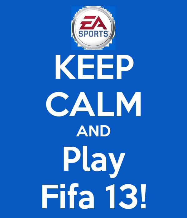 KEEP CALM AND Play Fifa 13!