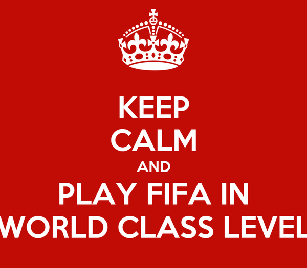 KEEP CALM AND PLAY FIFA IN WORLD CLASS LEVEL