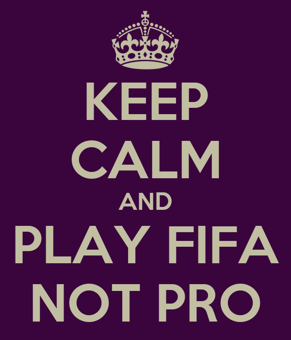KEEP CALM AND PLAY FIFA NOT PRO