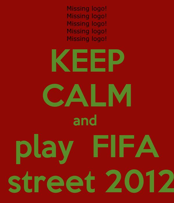 KEEP CALM and  play  FIFA  street 2012