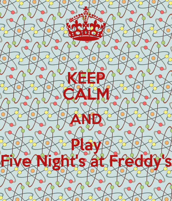 KEEP CALM AND Play Five Night's at Freddy's