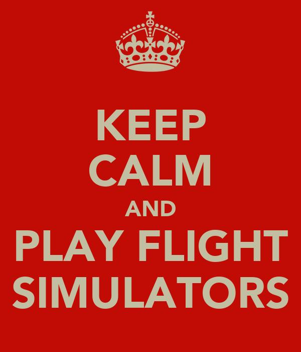 KEEP CALM AND PLAY FLIGHT SIMULATORS