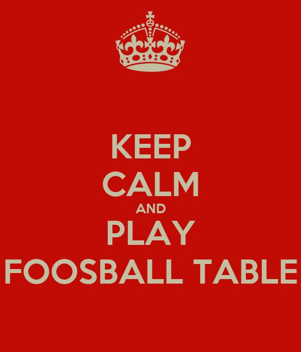 KEEP CALM AND PLAY FOOSBALL TABLE
