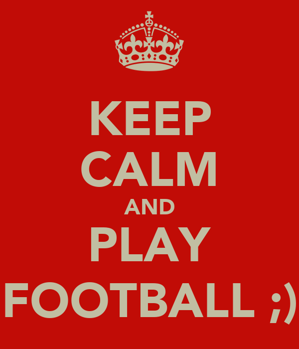 KEEP CALM AND PLAY FOOTBALL ;)