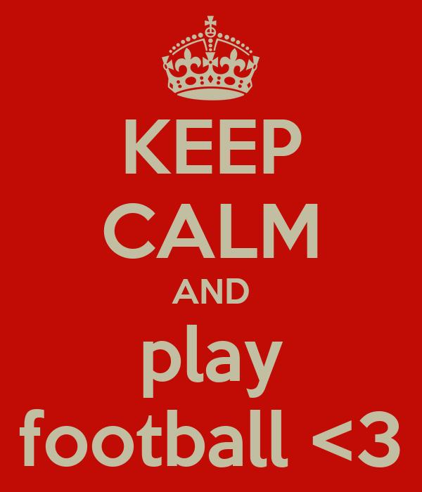 KEEP CALM AND play football <3