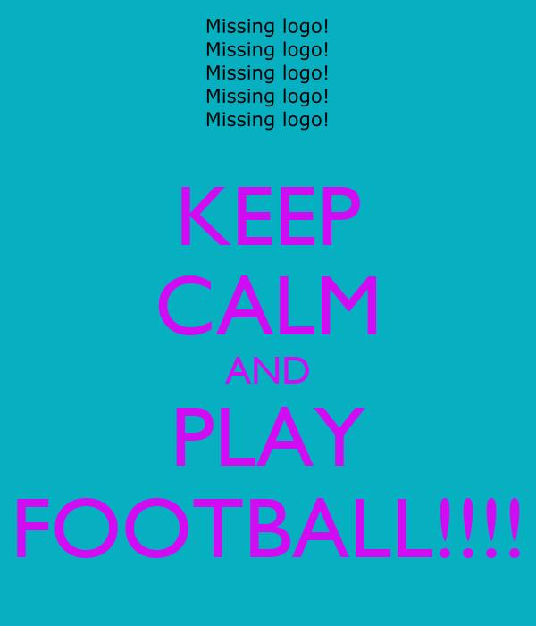 KEEP CALM AND PLAY FOOTBALL!!!!