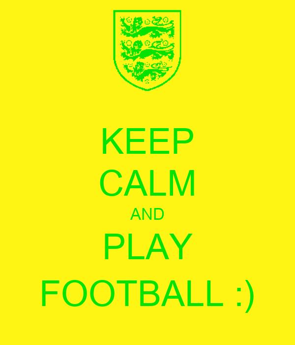 KEEP CALM AND PLAY FOOTBALL :)