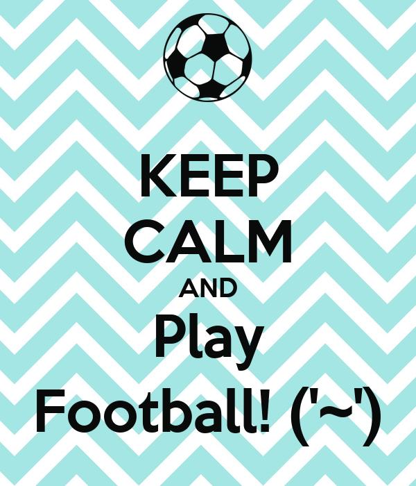 KEEP CALM AND Play Football! ('~')