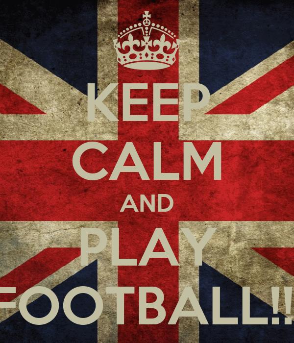 KEEP CALM AND PLAY FOOTBALL!!!