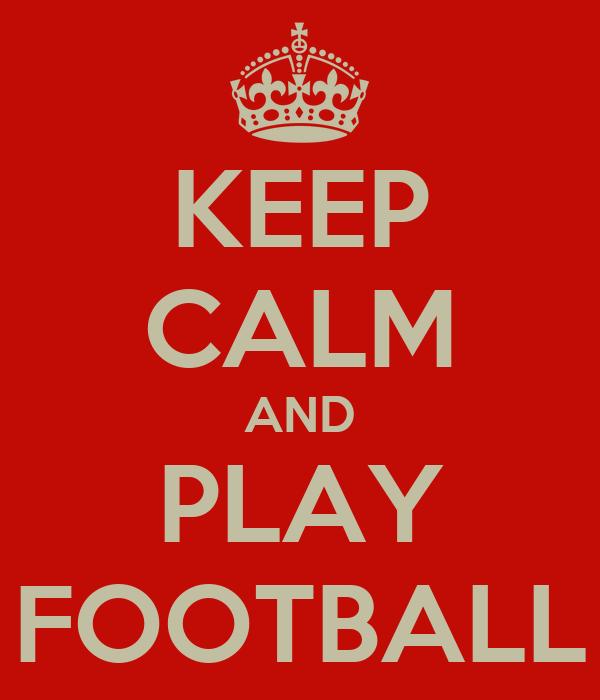 KEEP CALM AND PLAY FOOTBALL