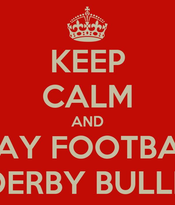 KEEP CALM AND PLAY FOOTBALL FOR DERBY BULLDOGS
