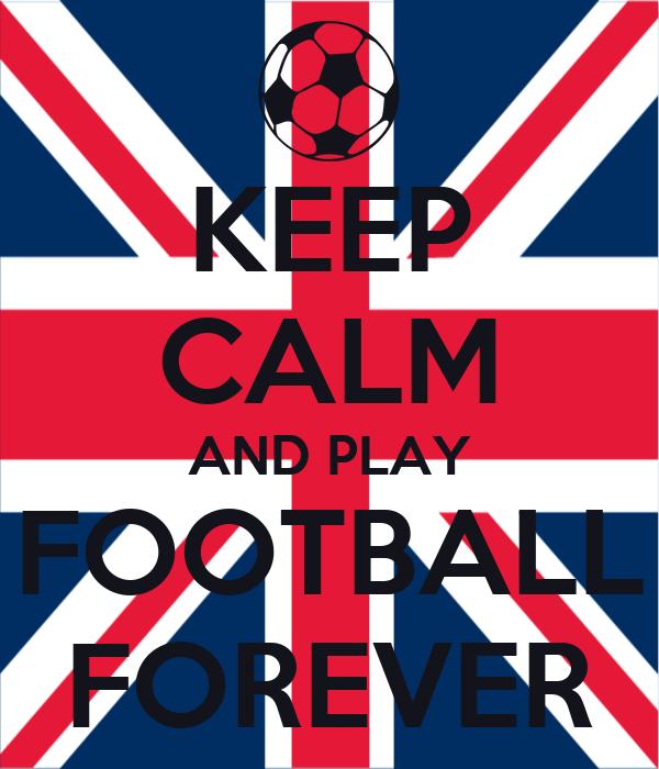 KEEP CALM AND PLAY FOOTBALL FOREVER