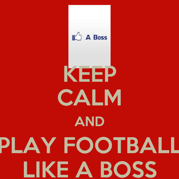 KEEP CALM AND PLAY FOOTBALL LIKE A BOSS