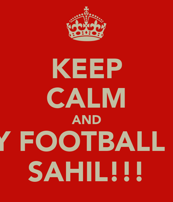 KEEP CALM AND PLAY FOOTBALL LIKE SAHIL!!!