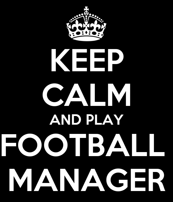 KEEP CALM AND PLAY FOOTBALL  MANAGER