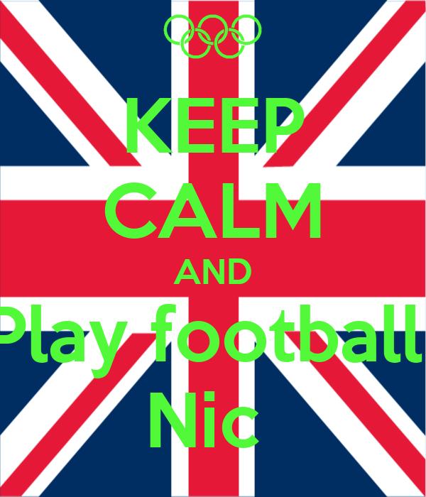 KEEP CALM AND Play football  Nic